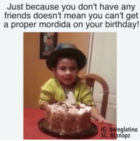 Birthday, Friends, and Memes: Just because you don't have any  friends doesn't mean you can't get  a proper mordida on your birthday!  IG: beinglatino  SC: BLsnapz 😂 @beinglatino😂 LatinasBeLike LatinaProblems LatinaProbs HispanicsBeLike LatinasareBeautiful LatinoPride BeingLatino BeLatino LatinosBeLike LatinoProblems LatinoProbs HispanicProblems