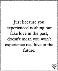 Fake, Future, and Love: Just because you  experienced nothing but  fake love in the past,  doesn't mean vou won't  experience real love in the  future.