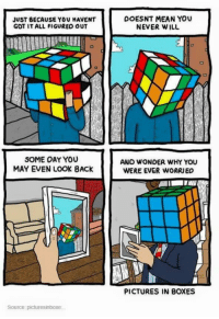 <p>Wholesome Hope</p>: JUST BECAUSE YOU HAVENT  GOT IT ALL FIGURED OUT  DOESNT MEAN YOU  NEVER WILL  SOME OAY YOU  MAY EVEN LOOK BACK  AND WONDER WHY YOU  WERE EVER WORRIEO  PICTURES IN BOXES  Source: picturesinboxe <p>Wholesome Hope</p>