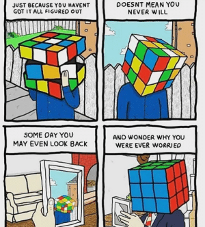 I would be worried if my head was a rubik cube: JUST BECAUSE YOU HAVENT  GOT IT ALL FIGURED OUT  DOESNT MEAN YOU  NEVER W ILL  SOME OAY YOU  MAY EVEN LOOK BACK  ANO WONDER WHY YOU  WERE EVER WORRIED I would be worried if my head was a rubik cube