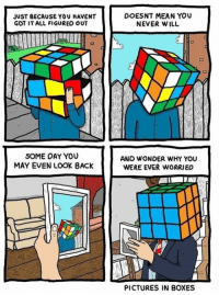 Oay: JUST BECAUSE YOU HAVENT  GOT IT ALL FIGURED OUT  SOME OAY YOU  MAY EVEN LOOK BACK  DOESNT MEAN YOU  NEVER WILL  ANO WONDER WHY YOU  WERE EVER WORRIED  PICTURES IN BOXES