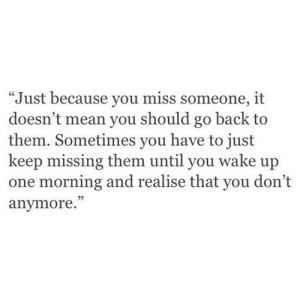 """Mean, Back, and Net: """"Just because you miss someone, it  doesn't mean you should go back to  them. Sometimes you have to just  keep missing them until you wake up  one morning and realise that you don't  anymore.""""  5 https://iglovequotes.net/"""