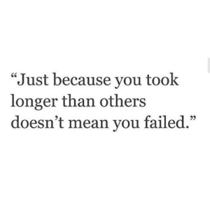 """You Failed: Just because you took  longer than others  doesn't mean you failed."""""""