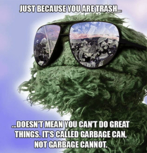 Recycle yourself: JUST BECAUSE YOUARETRASH..  DOESN'T MEAN YOU CANT DO GREAT  THINGS. ITS CALLED GARBAGE CAN,  NOT GARBAGE CANNOT Recycle yourself