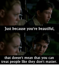 - 10 Things I Hate About You: Just because you're beautiful,  that doesn't mean that you can  treat people like they don't matter. - 10 Things I Hate About You