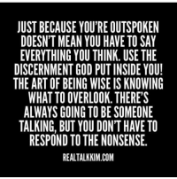 outspoken: JUST BECAUSE YOU'RE OUTSPOKEN  DOESN'T MEAN YOU HAVE TO SAY  EVERYTHING YOU THINK. USE THE  DISCERNMENT GOD PUT INSIDE YOU!  THE ART OF BEING WISEIS KNOWING  WHAT TO OVERLOOK. THERE'S  ALWAYS GOING TO BE SOMEONE  TALKING, BUT YOU DON'T HAVETO  RESPOND TO THE NONSENSE  REALTALKKIM.COM
