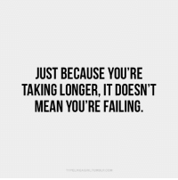 Mean, Com, and Youre: JUST BECAUSE YOU'RE  TAKING LONGER, IT DOESN'T  MEAN YOU'RE FAILING  TYPELIKEA GIRLTUMBLR.COM