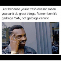 Garbage CAN 😂: Just because you're trash doesn't mean  you can't do great things. Remember: it's  garbage CAN, not garbage cannot  Penin  Sundry Garbage CAN 😂