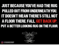 Keep moving.   RangerUp.com: JUST BECAUSE YOUVEHAD THE RUG  PULLED OUT FROM UNDERNEATHYOU.  IT DOESNTMEAN THERES STILL NOT  AFLOOR THERE FALL  GET BACK UP  PUT A BETTER LOOKING RUG ON THE FLOOR.  OORANGERUP Keep moving.   RangerUp.com