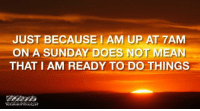 <p>Funny Sunday Nonsense  Lighthearted pics and memes  PMSLweb </p>: JUST BECAUSE1 AM UP AT 7AM  ON A SUNDAY DOES NOT MEAN  THAT I AM READY TO DO THINGS <p>Funny Sunday Nonsense  Lighthearted pics and memes  PMSLweb </p>