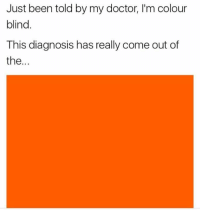 Doctor, Memes, and Been: Just been told by my doctor, I'm colour  blind.  This diagnosis has really come out of  the... Snag some dankness at dankmemesgang.com