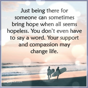 Life, Memes, and Business: Just being there for  someone can sometimes  bring hope when all seems  hopeless. You don't even have  to say a word. Your support  and compassion may  change life  EBOOUricif.com Positive Words from Evolutionary Business Council ❤️