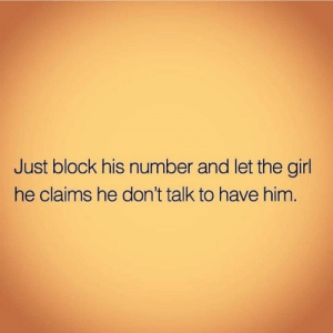 Relationships, Girl, and Him: Just block his number and let the girl  he claims he don't talk to have him.