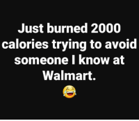 Dank, Walmart, and 🤖: Just burned 2000  calories trying to avoid  someone I know at  Walmart. #jussayin