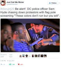 """Chase, Dank Memes, and Hyde: Just Call Me Mister  Follow  @Mister Metokur  disrupti20 Be alert! DC police officer Sam  Hyde chasing down protestors with flag pole  screaming """"These colors don't run but you will"""".  RETWEETS  KES  208  423  7:06 PM 19 Jan 2017  208 V 423  h 20  t the absolute madman does it again!"""