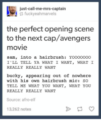 ~ Cap's Best Girl: just call-me-mrs-captain  fuckyeahmarvels  the perfect opening scene  to the next cap/avengers  movie  sam, into a hairbrush: YOOOOOOO  I' LL TELL YA WHAT I WANT, WHAT I  REALLY REALLY WANT  bucky, appearing out of nowhere  with his own hairbrush mic  SO  TELL ME WHAT YOU WANT  WHAT YOU  REALLY REALLY WANT  Source: afro-elf  13,262 notes ~ Cap's Best Girl