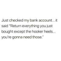 """Hookers, Bank, and Girl Memes: Just checked my bank account...it  said """"Return everything you just  bought except the hooker heels.  you're gonna need those""""  OSe We def need those 👠 @yourfavoriteexgf 🌚😆 rp & Follow @yourfavoriteexgf @yourfavoriteexgf 💅🏽💕"""