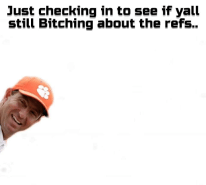 Oh hi there: Just checking in to see if yall  still Bitching about the refs.. Oh hi there