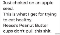 Apple, Dank, and Meme: Just choked on an apple  seed  This is what I get for trying  to eat healthy  Reese's Peanut Butter  cups don't pull this shit  Memes COM
