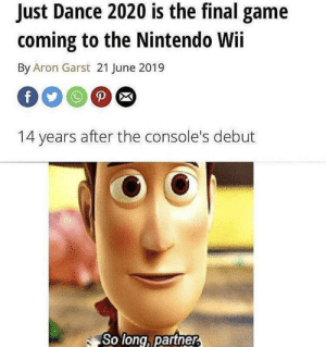 you've got a friend in me by its-ya-boi-uhhh MORE MEMES: Just Dance 2020 is the final game  coming to the Nintendo Wii  By Aron Garst 21 June 2019  P  f  14 years after the console's debut  So long, partner, you've got a friend in me by its-ya-boi-uhhh MORE MEMES