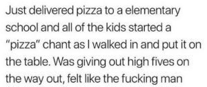 """Fucking, Pizza, and Reddit: Just delivered pizza to a elementary  school and all of the kids started a  """"pizza"""" chant as I walked in and put it on  the table. Was giving out high fives on  the way out, felt like the fucking man Not all heroes wear capes"""