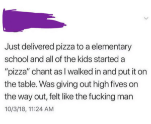 "Fucking, Pizza, and School: Just delivered pizza to a elementary  school and all of the kids started a  ""pizza"" chant as I walked in and put it on  the table. Was giving out high fives on  the way out, felt like the fucking man  10/3/18, 11:24 AM pizza guys are basically superheroes when you're a kid"