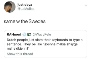 Be Like, Dank, and Memes: just deya  @LaMullaa  same w the Swedes  RAHmed@WavyPele  Dutch people just slam their keyboards to type a  sentence. They be like 'jsyshna makia shsyge  mshs dkjenn?'  Show this thread Gullie bent een stelletje eikels 😩 by O-shi MORE MEMES