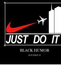 Black humor>>>dank: JUST DO IT  BLACK HUMOR  JUST ENJOY IT Black humor>>>dank