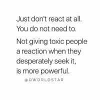 """""""No reaction is the best reaction...don't let people control your emotions..."""" 💯 @QWorldstar https://t.co/t8yvHyRHMp: Just don't react at all  You do not need to.  Not giving toxic people  a reaction when they  desperately seek it,  is more powerful  aQWORLDSTAR """"No reaction is the best reaction...don't let people control your emotions..."""" 💯 @QWorldstar https://t.co/t8yvHyRHMp"""