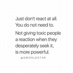 """No reaction is the best reaction...don't let people control your actions..."" 💯 @QWorldstar #PositiveVibes https://t.co/mqzp0DzmPT: Just don't react at all.  You do not need to.  Not giving toxic people  a reaction when they  desperately seek it,  is more powerful.  QWORLDSTAR ""No reaction is the best reaction...don't let people control your actions..."" 💯 @QWorldstar #PositiveVibes https://t.co/mqzp0DzmPT"