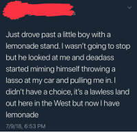 Driving, Deadass, and Lemonade: Just drove past a little boy witha  lemonade stand. I wasn't going to stop  but he looked at me and deadass  started miming himself throwing a  lasso at my car and pulling me in. l  didn't have a choice, it's a lawless land  out here in the West but now I have  lemonade  7/9/18, 6:53 PM <p>It's against the law to keep driving after that.</p>