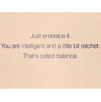 Memes, Ratchet, and Ratchetness: Just embrace it.  You are intelligent and a little bit ratchet.  That's called balance. 😌