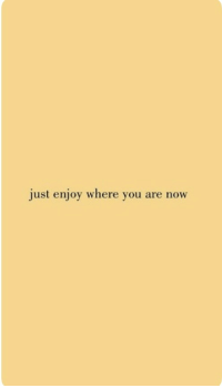 You, Now, and Just: just enjoy where you are now