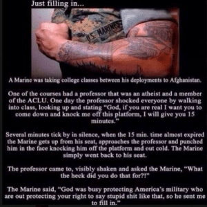 """College, God, and Shit: Just filling in...  MARINES  A Marine was taking college classes between his deployments to Afghanistan.  One of the courses had a professor that was an atheist and a member  of the ACLU. One day the professor shocked everyone by walking  into class, looking up and stating """"God, if you are real I want you to  come down and knock me off this platform, I will give you 15  minutes.""""  Several minutes tick by in silence, when the 15 min. time almost expired  the Marine gets up from his seat, approaches the professor and punched  him in the face knocking him off the platform and out cold. The Marine  simply went back to his seat.  The professor came to, visibly shaken and asked the Marine, """"What  the heck did you do that for?!""""  The Marine said, """"God was busy protecting America's military who  are out protecting your right to say stupid shit like that, so he sent me  to fill in."""" Just filling in, SUHR!"""