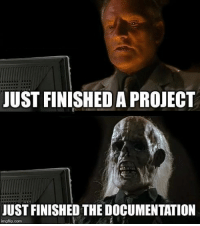 Time, Single, and Project: JUST FINISHED A PROJECT  JUST FINISHED THE DOCUMENTATION  imgflip.conm Every Single Time