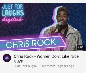 Chris Rock, youtube.com, and Women: JUST FOR  LAUGHS  digdal  CHRIS ROCK  8:06  Chris Rock - Women Don't Like Nice  Guys  Just For Laughs 1.4M views 4 years ago  JFL Oh youtube recommended, you never disappoint
