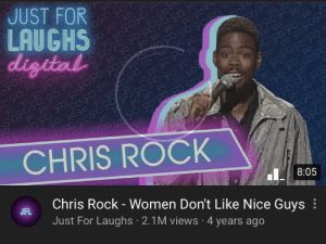 Chris Rock, Women, and Never: JUST FOR  LAUGHS  digital  70 707  FO70  70  TO 7O 7 TFO  O707O707O  FOT  FO 7O  07070500  70  OCO CO  070  70  CHRIS ROCK  Chris Rock -Women Don't Like Nice Guys  Just For Laughs 2.1M views 4 years ago  JFL  8:05 Never thought I'd see this!