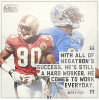 Beard, Calvin Johnson, and Sports: JUST FOR  MUSTACHE & BEARD  ONS  WITH ALL OF  MEGATRON'S  SUCCESS HE'S STILL  A HARD WORKER. HE  COMES TO WORK  EVERYDAY.  JERRY RICE  33  br Jerry Rice on Calvin Johnson RemindsMeOfMe