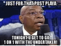 Funny, Meme, and Memes: JUST FOR THAT POST PLAYA  TONIGHT UGET TO GON  10N 1 WITH THE UNDERTAKER! Teddy Long did this on overdrive as SmackDown GM. 😂😂😂 wwe teddylong smackdown wrestling wwememes undertaker memes wrestlingmemes