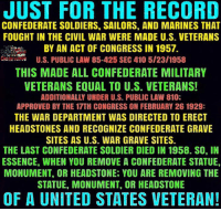 #HistoryAndLawMatter: JUST FOR THE RECORD  CONFEDERATE SOLDIERS. SAILORS, AND MARINES THAT  FOUGHT IN THE CIVIL WAR WERE MADE U.S. VETERANS  BY AN ACT OF CONGRESS IN 1957.  U.S. PUBLIC LAW 85-425 SEC 410 5/23/1958  THIS MADE ALL CONFEDERATE MILITARY  VETERANS EQUAL TO U.S. VETERANS!  ADDITIONALLY UNDER U.S. PUBLIC LAW 810;  APPROVED BY THE 17TH CONGRESS ON FEBRUARY 26 1929:  THE WAR DEPARTMENT WAS DIRECTED TO ERECT  HEADSTONES AND RECOGNIZE CONFEDERATE GRAVE  SITES AS U.S. WAR GRAVE SITES.  THE LAST CONFEDERATE SOLDIER DIED IN 1958. SO, IN  ESSENCE, WHEN YOU REMOVE A CONFEDERATE STATUE,  MONUMENT, OR HEADSTONE, YOU ARE REMOVING THE  STATUE, MONUMENT, OR HEADSTONE  OF A UNITED STATES VETERAN! #HistoryAndLawMatter
