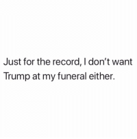God, Record, and Trump: Just for the record, I don't want  Trump at my funeral either. God