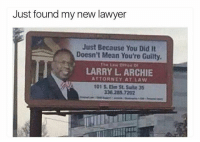 I'd hire this guy in a second.: Just found my new lawyer  Just Because You Did It  Doesn't Mean You're Guilty.  LARRY L. ARCHIE  ATTORNEY AT LAW  101 S. Elm St Suite 35  338.285 7202 I'd hire this guy in a second.