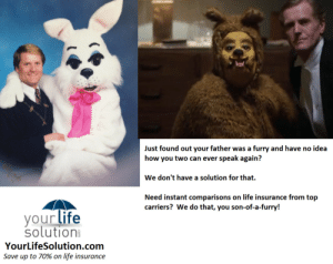 Life, Tumblr, and Blog: Just found out your father was a furry and have no idea  how you two can ever speak again?  We don't have a solution for that.  Need instant comparisons on life insurance from top  carriers? We do that, you son-of-a-furry!  your life  solution  YourLifeSolution.com  Save up to 70% on life insurance life-insurancequote: If you reblog this — amazing things will happen. -YourLifeSolution.com