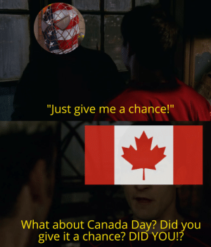 """*cries in maple syrup*: """"Just give me a chance!""""  What about Canada Day? Did you  give it a chance? DID YOU!? *cries in maple syrup*"""