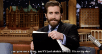"<p><a href=""https://www.youtube.com/watch?v=sgp2x8atiQg"" target=""_blank"">Sketching Questlove is a piece of cake for Jake Gyllenhaal.</a></p>: Just give me a thing, and l'lI just sketch it NBD. It's no big deal <p><a href=""https://www.youtube.com/watch?v=sgp2x8atiQg"" target=""_blank"">Sketching Questlove is a piece of cake for Jake Gyllenhaal.</a></p>"
