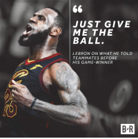 Easy decision.: JUST GIVE  ME THE  BALL  LEBRON ON WHAT HE TOLD  TEAMMATES BEFORE  HIS GAME-WINNER  B-R Easy decision.