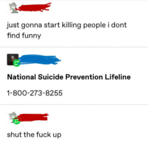 me💀irl by 42words MORE MEMES: just gonna start killing people i dont  find funny  National Suicide Prevention Lifeline  1-800-273-8255  shut the fuck up me💀irl by 42words MORE MEMES