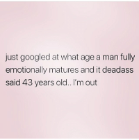 Deadass, Girl Memes, and Old: just googled at what age a man fully  emotionally matures and it deadass  said 43 years old.. I'm out This explains a lot 🤔🤔🤔😩😂 Me & @queens_over_bitches are def OUT ! rp @queens_over_bitches 💕