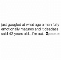 Funny, Memes, and Deadass: just googled at what age a man fully  emotionally matures and it deadass  said 43 years old... i'm out. Resarcasm, only SarcasmOnly