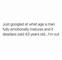 Friends, Memes, and Deadass: Just googled at what age a man  fully emotionally matures and it  deadass said 43 years old...!'m out Tag your friends 😂🤷‍♂️